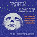 Why Am I?: How to Find the Meaning of Life Without Religion or Materialism (       UNABRIDGED) by T. E. Whitaker Narrated by T. E. Whitaker