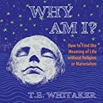 Why Am I?: How to Find the Meaning of Life Without Religion or Materialism | T. E. Whitaker