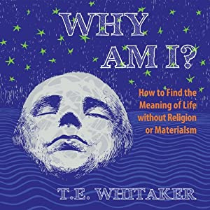 Why Am I?: How to Find the Meaning of Life Without Religion or Materialism | [T. E. Whitaker]