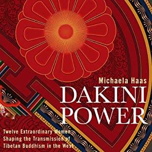 Dakini Power: Twelve Extraordinary Women Shaping the Transmission of Tibetan Buddhism in the West | [Michaela Haas]