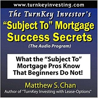 "The TurnKey Investor's ""Subject To"" Mortgage Success Secrets (The Audio Program): What the ""Subject To"" Mortgage Pros Know That Beginners Do Not!"
