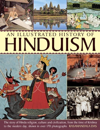 An Illustrated History of Hinduism: The Story of Hindu Religion, Culture and Civilization, from the Time of Krishna to the Modern Day, Shown in over 170 Photographs