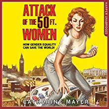 Attack of the Fifty Foot Women: How Gender Equality Can Save the World! | Livre audio Auteur(s) : Catherine Mayer Narrateur(s) : Tanya Moodie