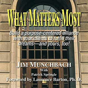 What Matters Most: Build a purpose-centered alliance with your clients to fulfill their dreams - and yours, too! | [Jim R. Munchbach]