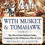 With Musket & Tomahawk, Vol III: The West Point–Hudson Valley Campaign in the Wilderness War of 1777  | Michael O. Logusz