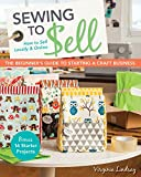 Sewing to Sell-The Beginners Guide to Starting a Craft Business: Bonus-16 Starter Projects • How to Sell Locally & Online