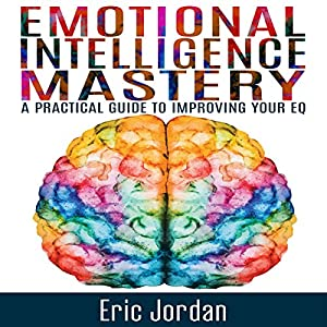 Emotional Intelligence Mastery: A Practical Guide to Improving Your EQ Hörbuch von Eric Jordan Gesprochen von: Paul Stefano