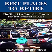 Best Places to Retire: The Top 15 Affordable Places for Retirement in Asia (       UNABRIDGED) by Clayton Geoffreys Narrated by Michelle Murillo