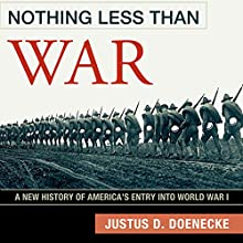 Nothing Less Than War: A New History of America's Entry into World War I (       UNABRIDGED) by Justus D. Doenecke Narrated by Tom Lennon