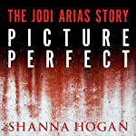 Picture Perfect: The Jodi Arias Story: a Beautiful Photographer, Her Mormon Lover, and a Brutal Murder | Shanna Hogan