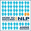 How to Succeed with NLP: Go from Good to Great at Work (       UNABRIDGED) by Anne Watson Narrated by Erik Synnestvedt