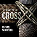 Splinters of the Cross Audiobook by Michael Whitworth Narrated by Tim Côté