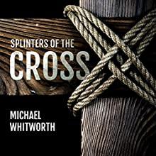 Splinters of the Cross (       UNABRIDGED) by Michael Whitworth Narrated by Tim Côté