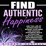 Find Authentic Happiness: Use the Law of Attraction to Rewire Your Mind for Genuine Happiness While Attracting Positive Changes with Meditation and Affirmations   Richard Hartell