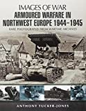 Armoured Warfare in Northwest Europe: Rare Photographs from Wartime Archives (Images of War)