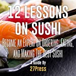 12 Lessons on Sushi: Become an Expert on Ordering, Eating, and Making the Best Sushi |  27Press