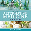 The Art of Alternative Medicine Made Easy: What You Need to Know about Great Ways in Treating Different Medical Condition Audiobook by Adam Potts Narrated by Allen Prohaska