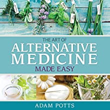 The Art of Alternative Medicine Made Easy: What You Need to Know about Great Ways in Treating Different Medical Condition (       UNABRIDGED) by Adam Potts Narrated by Allen Prohaska
