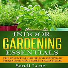 Indoor Gardening Essentials: The Essential Guide for Growing Herbs and Vegetables from Home (       UNABRIDGED) by Sandi Lane Narrated by Katherine Thompson