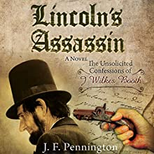Lincoln's Assassin: The Unsolicited Confessions of John Wilkes Booth (       UNABRIDGED) by Jeffrey Francis Pennington Narrated by Bernard Setaro Clark