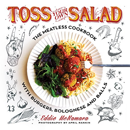 Toss Your Own Salad: The Meatless Cookbook with Burgers, Bolognese, and Balls by Eddie McNamara