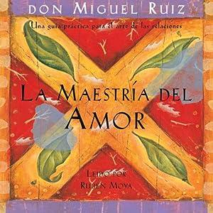 La Maestría del Amor [The Master of Love]: Una guía práctica para el arte de las relaciones | [don Miguel Ruiz]