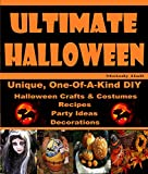 Ultimate Halloween: Unique, One-Of-A-Kind DIY Halloween Crafts & Costumes, Recipes, Party Ideas & Decorations
