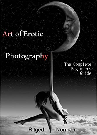 Photography for Beginners: Art of Erotic Photography.: The Complete Beginners Guide:  Tips and Advice for a Beginner Photographer.