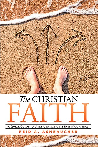 Book: The Christian Faith - A Quick Guide to Understanding its Inter-Workings by Reid A. Ashbaucher