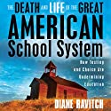 The Death and Life of the Great American School System: How Testing and Choice Are Undermining Education (       UNABRIDGED) by Diane Ravitch Narrated by Eliza Foss