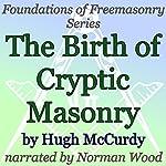 The Birth of Cryptic Masonry: Foundations of Freemasonry Series | Hugh McCurdy