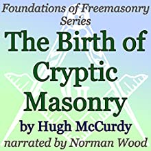 The Birth of Cryptic Masonry: Foundations of Freemasonry Series (       UNABRIDGED) by Hugh McCurdy Narrated by Norman Wood