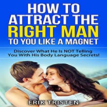 How To Attract The Right Man To You...Like a Magnet!: Discover What He is Not Telling you With His Body Language Secrets (       UNABRIDGED) by Erik Tristen Narrated by Neal Arango