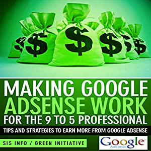 Making Google AdSense Work for the 9 to 5 Professional Audiobook