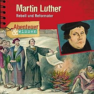 Martin Luther: Rebell und Reformator (Abenteuer & Wissen) Hörspiel