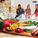 NPR Kitchen Moments: Celebrating Food: Radio Stories That Cook Radio/TV Program by Allison Aubrey Narrated by Dan Charles