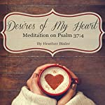 Desires of My Heart: Meditation on Psalm 37:4 (Volume 1) | Heather Bixler