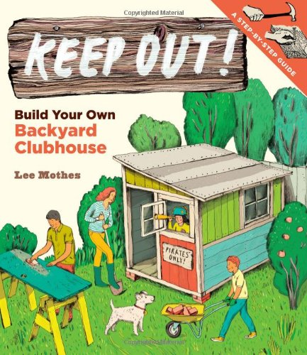keep out build your own backyard clubhouse a step by