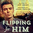 Flipping for Him (       UNABRIDGED) by Jeff Adams Narrated by Jason Frazier