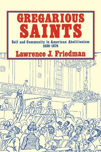 Gregarious Saints: Self and Community in Antebellum American Abolitionism, 1830-1870 by Friedman, Lawrence J. (1982) Paperback PDF