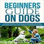 Beginners Guide on Dogs: Understanding the Thought Processes of Dogs and How and Why They Interact with Humans Well   Beverly Hill