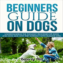 Beginners Guide on Dogs: Understanding the Thought Processes of Dogs and How and Why They Interact with Humans Well Audiobook by Beverly Hill Narrated by Trevor Clinger
