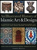 An Illustrated History of Islamic Art & Design: An Expert Introduction to Islamic Art, from Calligraphy, Tiles, Costumes and Carpets to Pottery, Woodcarvings and Metalwork
