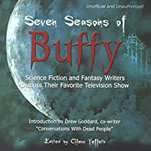 Seven Seasons of Buffy: Science Fiction and Fantasy Authors Discuss Their Favorite Television Show Audiobook by Glenn Yeffeth - editor, Drew Goddard, David Brin, Jennifer Crusie, Scott Westerfeld, Charlaine Harris, Chelsea Quinn Yarbro Narrated by Colby Elliott