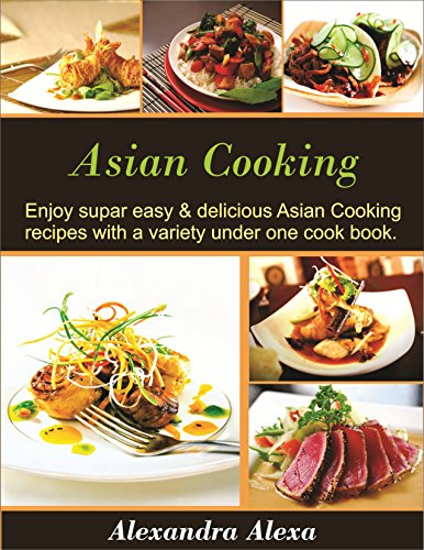 Asian Cooking: Enjoy Super Easy & Delicious Asian Cooking Recipes with a Variety under One Cookbook by Alexandra Alexa