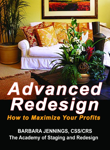 Advanced Redesign: How Home Stagers, Interior Redesigners and Decorators Make Huge Profits in Their Home Based Business OR Secrets to Dramatic Profits from Staging, Redecorating and Design