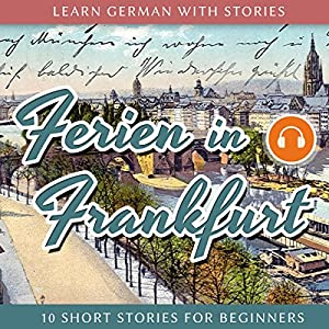Learn German With Stories: Ferien in Frankfurt. 10 Short Stories for Beginners Audiobook