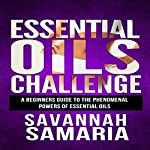 Essential Oils Challenge - The Complete Guide: Essential Oils Recipes, Aromatherapy and Essential Oils for Beginners | Savannah Samaria