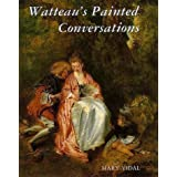 Watteau's Painted Conversations: Art, Literature and Talk in Seventeenth and Eighteenth-century Franceby Mary Vidal