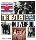 Spencer Leigh The Beatles in Liverpool: The Stories, the Scene, and the Path to Stardom
